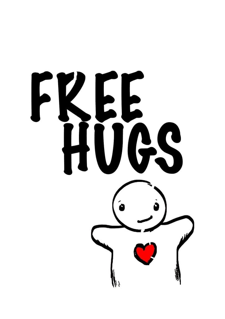 You deserve FREE hugs find the ones who want to give them to you find out who you need to be to be willing to receive them