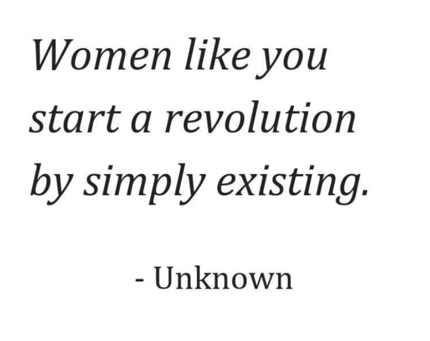 Women like you start a revolution by simply existing